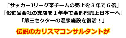 「サッカーJリーグ某チームの売上を3年で6倍」「化粧品会社の支店を1年半で全部門売上日本一へ」「第三セクターの温泉施設を復活!」伝説のカリスマコンサルタントが